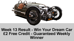 Week 13 Result - Win Your Dream Car - £2 Free Credit - Guaranteed Weekly Winner
